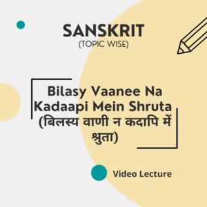 Bilasy Vaanee Na Kadaapi Mein Shruta (बिलस्य वाणी न कदापि में श्रुता)